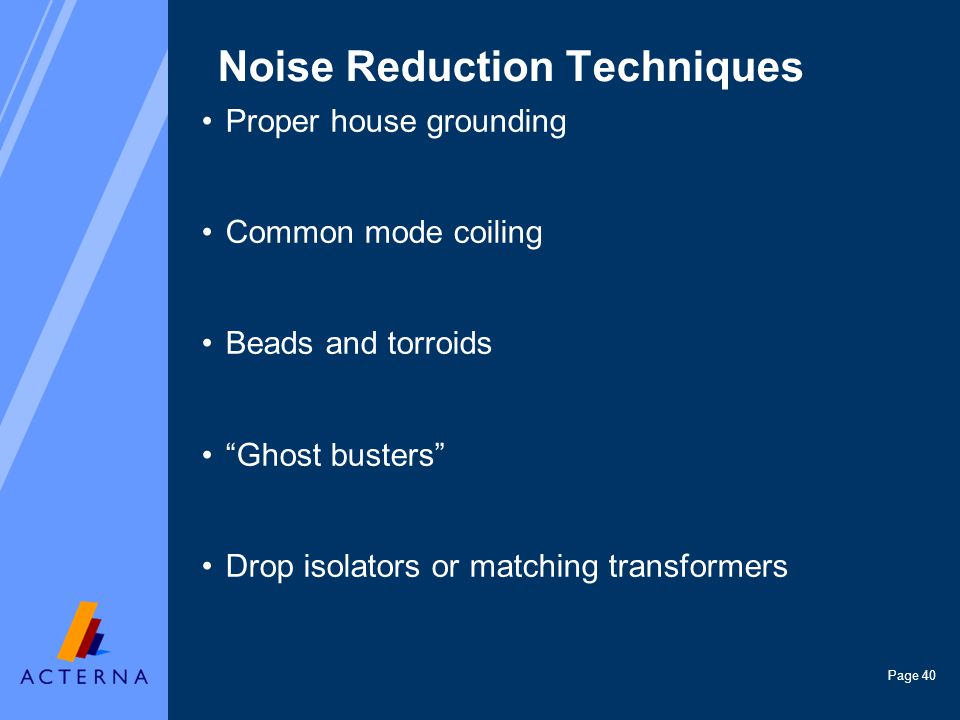 Page 40 Noise Reduction Techniques Proper house grounding Common mode coiling Beads and torroids Ghost busters Drop isolators or matching transformers