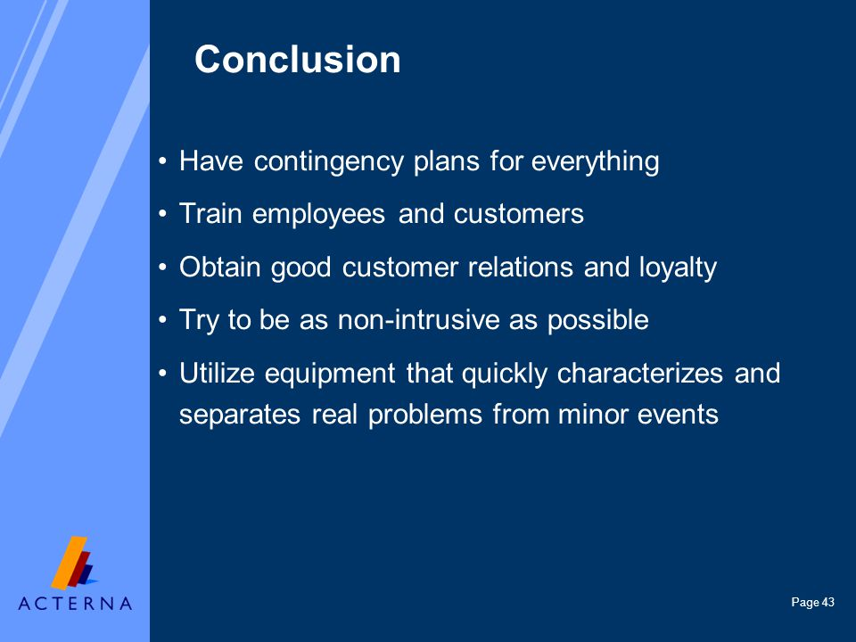 Page 43 Conclusion Have contingency plans for everything Train employees and customers Obtain good customer relations and loyalty Try to be as non-intrusive as possible Utilize equipment that quickly characterizes and separates real problems from minor events