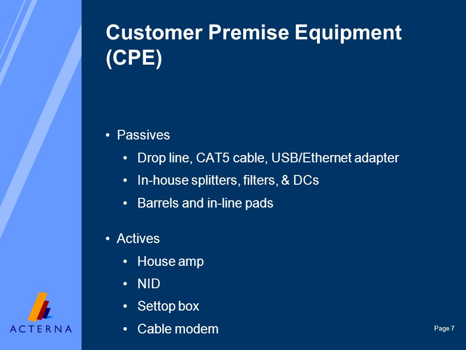 Page 7 Customer Premise Equipment (CPE) Passives Drop line, CAT5 cable, USB/Ethernet adapter In-house splitters, filters, & DCs Barrels and in-line pads Actives House amp NID Settop box Cable modem