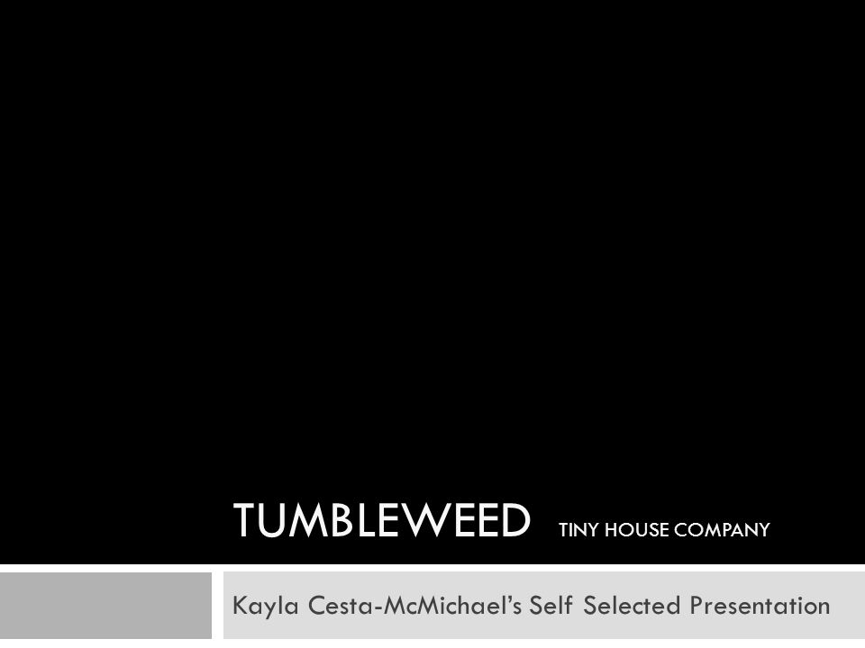 TUMBLEWEED TINY HOUSE COMPANY Kayla Cesta-McMichaels Self Selected Presentation