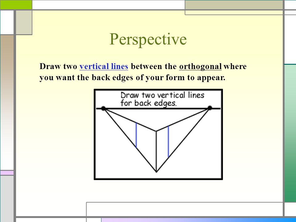 Perspective Draw two vertical lines between the orthogonal where you want the back edges of your form to appear.