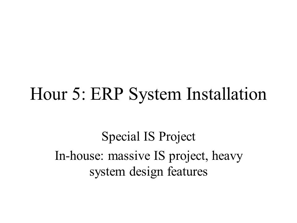 Hour 5: ERP System Installation Special IS Project In-house: massive IS project, heavy system design features