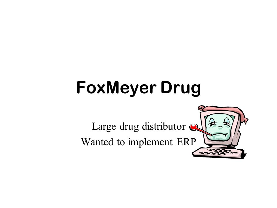 FoxMeyer Drug Large drug distributor Wanted to implement ERP