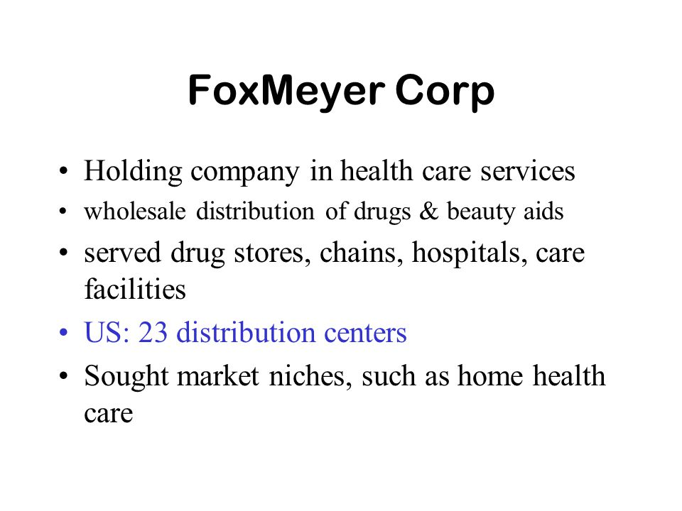 FoxMeyer Corp Holding company in health care services wholesale distribution of drugs & beauty aids served drug stores, chains, hospitals, care facilities US: 23 distribution centers Sought market niches, such as home health care