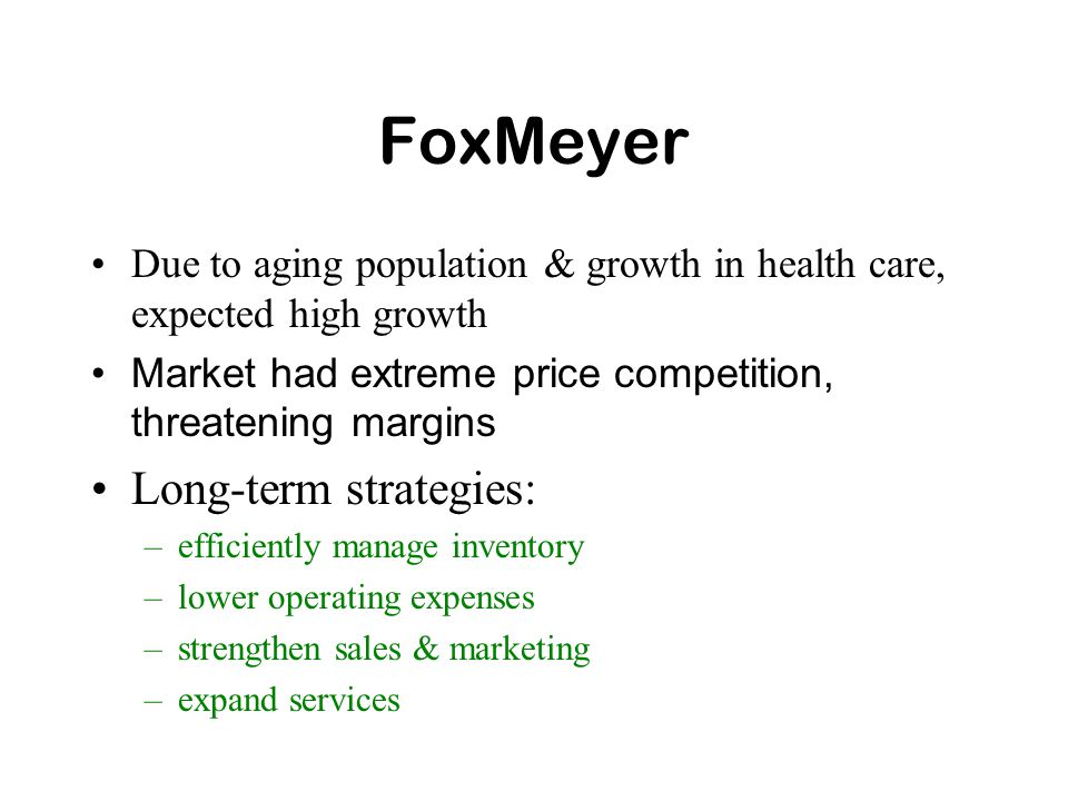 FoxMeyer Due to aging population & growth in health care, expected high growth Market had extreme price competition, threatening margins Long-term strategies: –efficiently manage inventory –lower operating expenses –strengthen sales & marketing –expand services