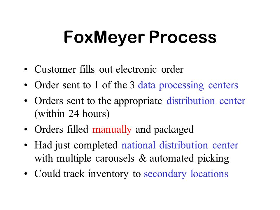 FoxMeyer Process Customer fills out electronic order Order sent to 1 of the 3 data processing centers Orders sent to the appropriate distribution center (within 24 hours) Orders filled manually and packaged Had just completed national distribution center with multiple carousels & automated picking Could track inventory to secondary locations