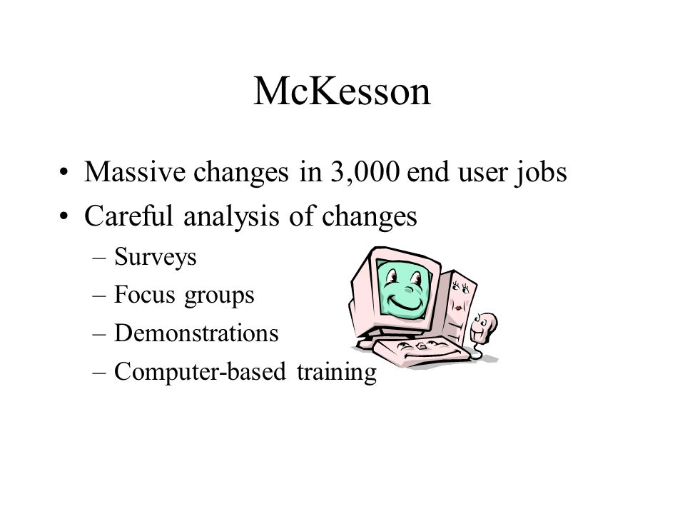 McKesson Massive changes in 3,000 end user jobs Careful analysis of changes –Surveys –Focus groups –Demonstrations –Computer-based training