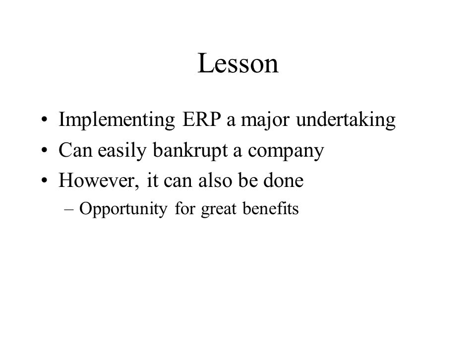 Lesson Implementing ERP a major undertaking Can easily bankrupt a company However, it can also be done –Opportunity for great benefits