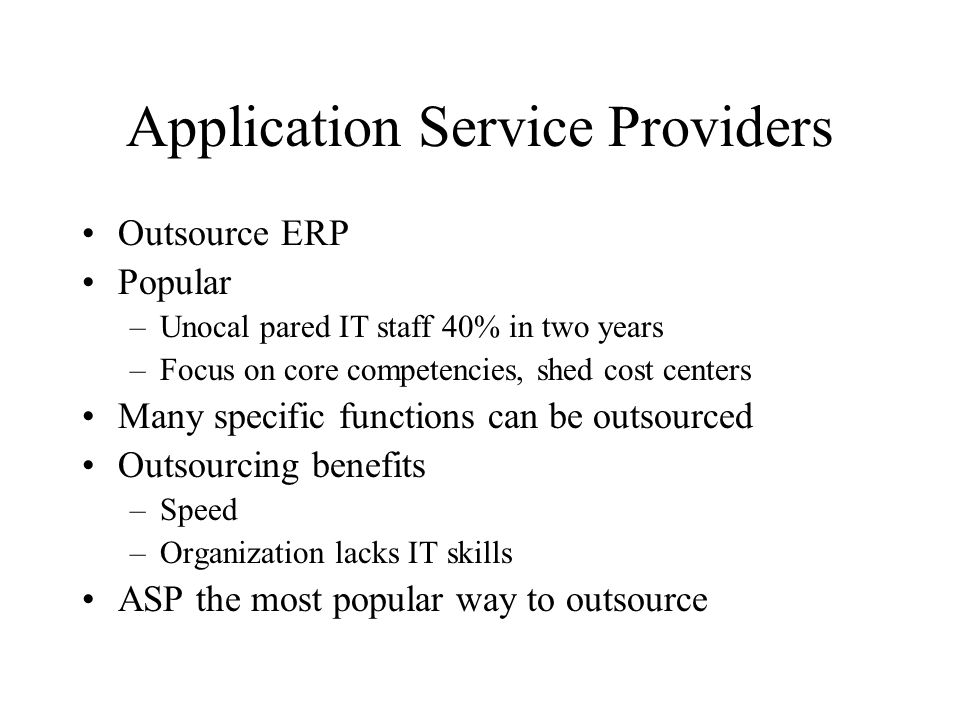 Application Service Providers Outsource ERP Popular –Unocal pared IT staff 40% in two years –Focus on core competencies, shed cost centers Many specific functions can be outsourced Outsourcing benefits –Speed –Organization lacks IT skills ASP the most popular way to outsource