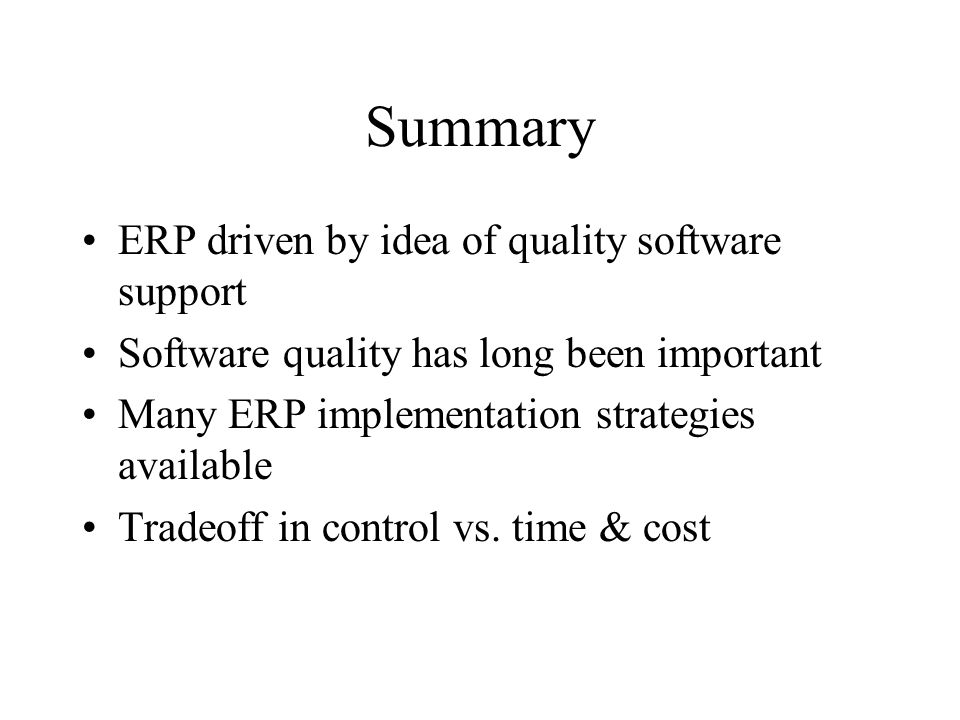 Summary ERP driven by idea of quality software support Software quality has long been important Many ERP implementation strategies available Tradeoff in control vs.
