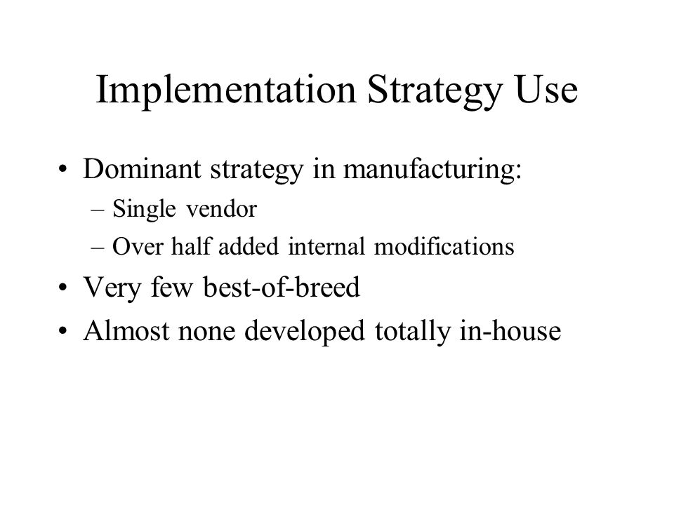 Implementation Strategy Use Dominant strategy in manufacturing: –Single vendor –Over half added internal modifications Very few best-of-breed Almost none developed totally in-house