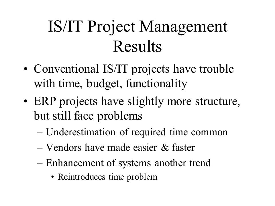 IS/IT Project Management Results Conventional IS/IT projects have trouble with time, budget, functionality ERP projects have slightly more structure, but still face problems –Underestimation of required time common –Vendors have made easier & faster –Enhancement of systems another trend Reintroduces time problem