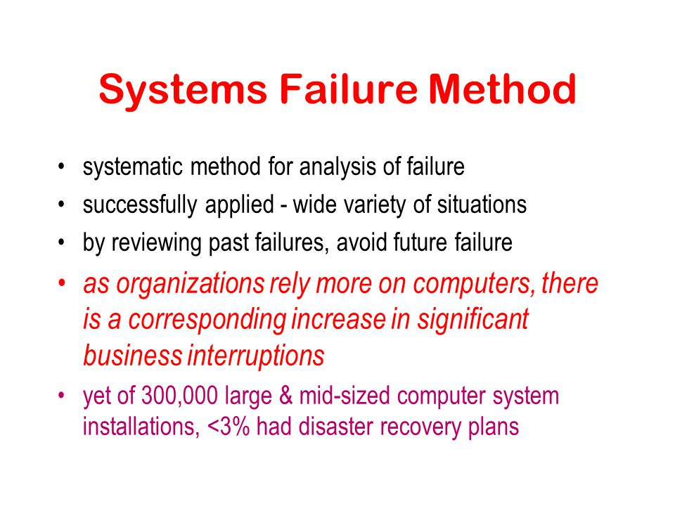 Systems Failure Method systematic method for analysis of failure successfully applied - wide variety of situations by reviewing past failures, avoid future failure as organizations rely more on computers, there is a corresponding increase in significant business interruptions yet of 300,000 large & mid-sized computer system installations, <3% had disaster recovery plans