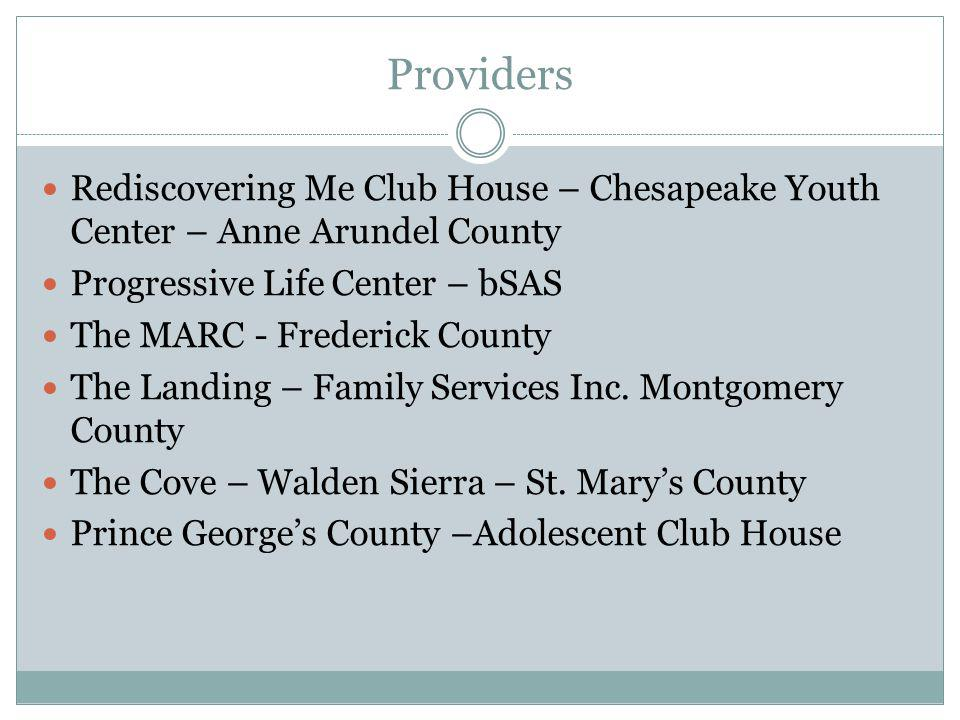 Providers Rediscovering Me Club House – Chesapeake Youth Center – Anne Arundel County Progressive Life Center – bSAS The MARC - Frederick County The Landing – Family Services Inc.