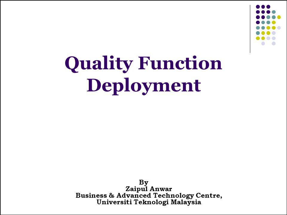 Quality Function Deployment By Zaipul Anwar Business & Advanced Technology Centre, Universiti Teknologi Malaysia