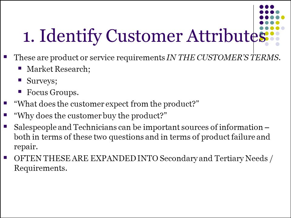 1. Identify Customer Attributes These are product or service requirements IN THE CUSTOMERS TERMS. Market Research; Surveys; Focus Groups. What does th
