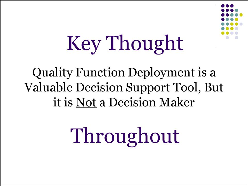 Key Thought Throughout Quality Function Deployment is a Valuable Decision Support Tool, But it is Not a Decision Maker