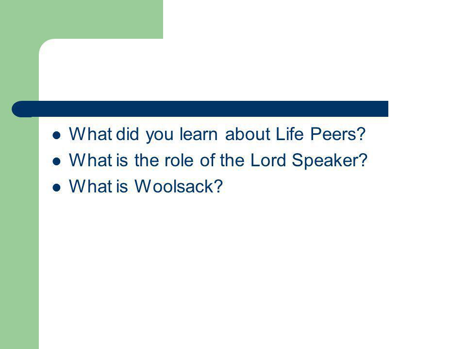 What did you learn about Life Peers? What is the role of the Lord Speaker? What is Woolsack?