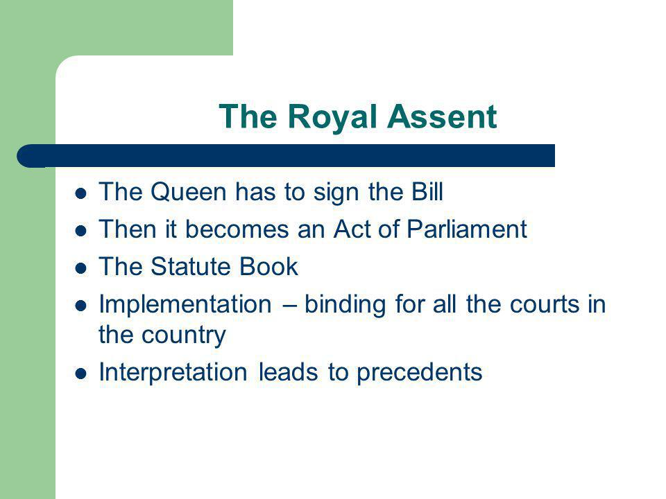 The Royal Assent The Queen has to sign the Bill Then it becomes an Act of Parliament The Statute Book Implementation – binding for all the courts in t