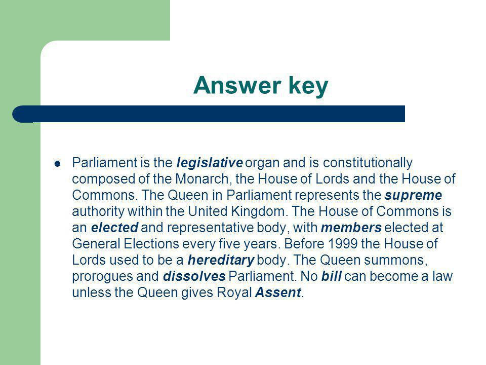 Answer key Parliament is the legislative organ and is constitutionally composed of the Monarch, the House of Lords and the House of Commons. The Queen