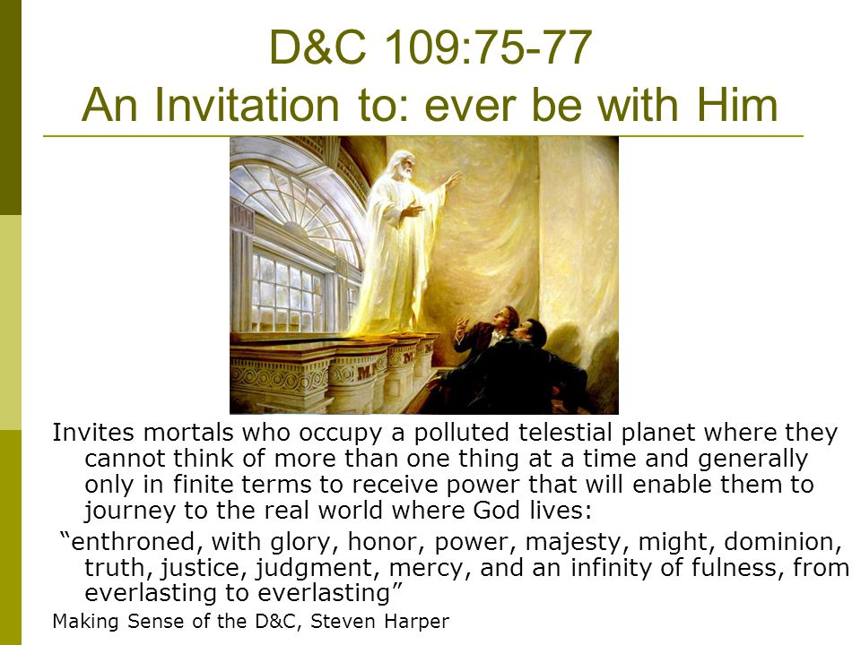 D&C 109:75-77 An Invitation to: ever be with Him Invites mortals who occupy a polluted telestial planet where they cannot think of more than one thing
