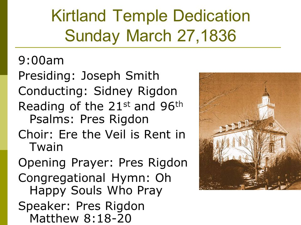 Kirtland Temple Dedication Sunday March 27,1836 9:00am Presiding: Joseph Smith Conducting: Sidney Rigdon Reading of the 21 st and 96 th Psalms: Pres R