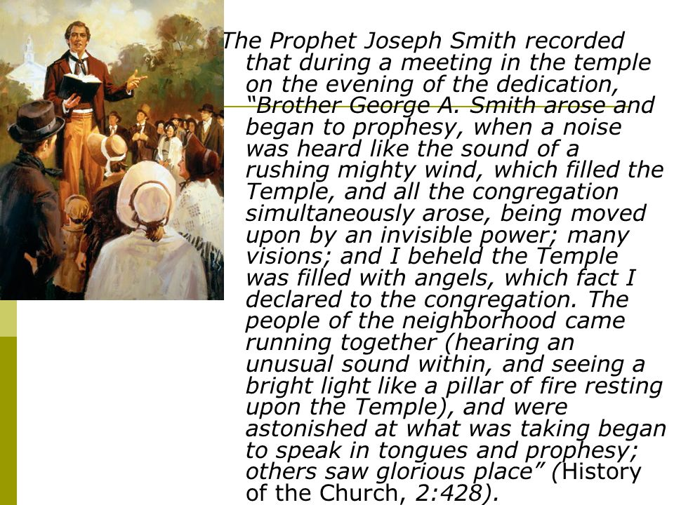The Prophet Joseph Smith recorded that during a meeting in the temple on the evening of the dedication, Brother George A. Smith arose and began to pro
