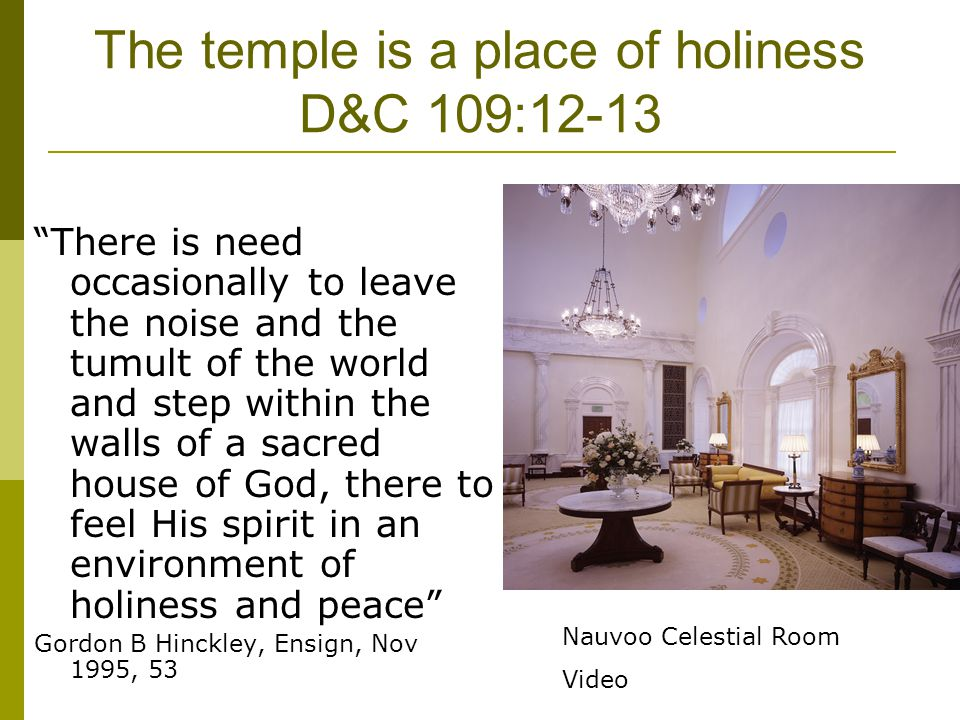 The temple is a place of holiness D&C 109:12-13 There is need occasionally to leave the noise and the tumult of the world and step within the walls of