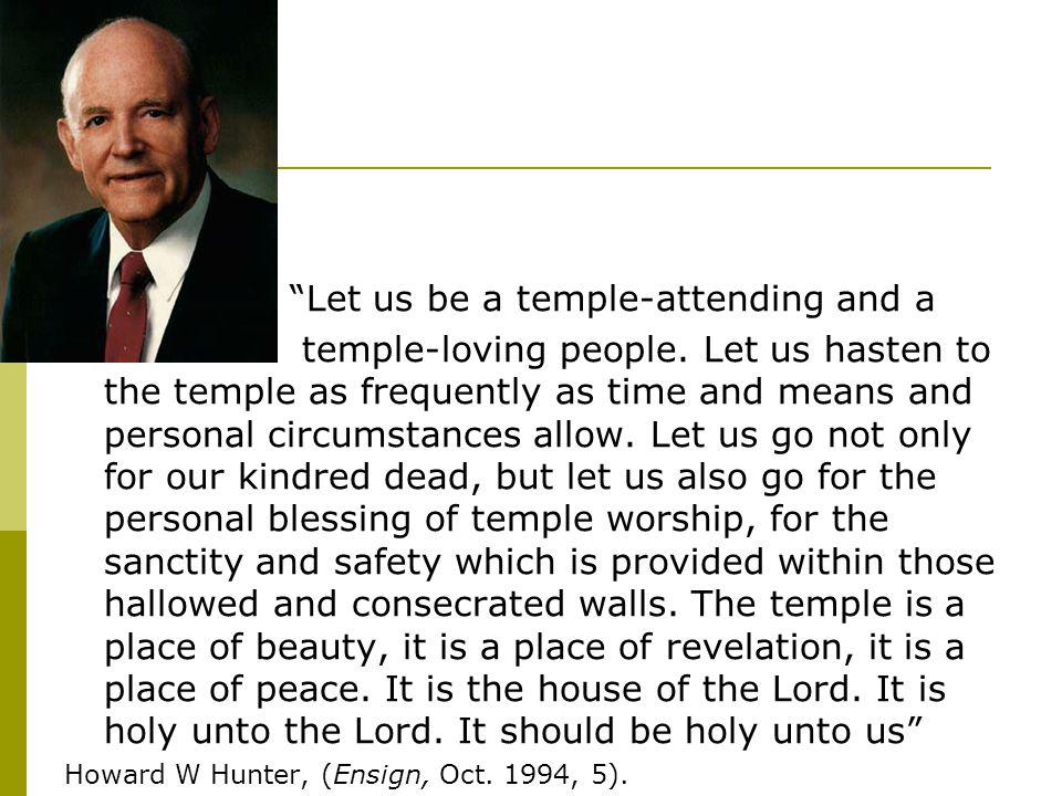 Let us be a temple-attending and a temple-loving people. Let us hasten to the temple as frequently as time and means and personal circumstances allow.