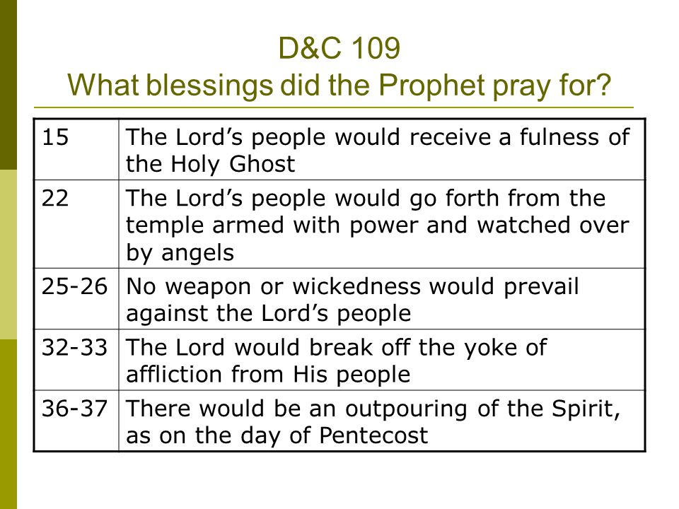 D&C 109 What blessings did the Prophet pray for? 15The Lords people would receive a fulness of the Holy Ghost 22The Lords people would go forth from t