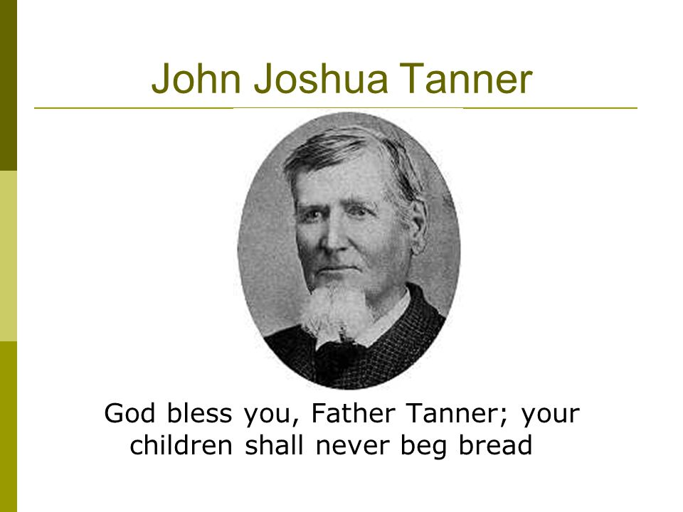 John Joshua Tanner God bless you, Father Tanner; your children shall never beg bread