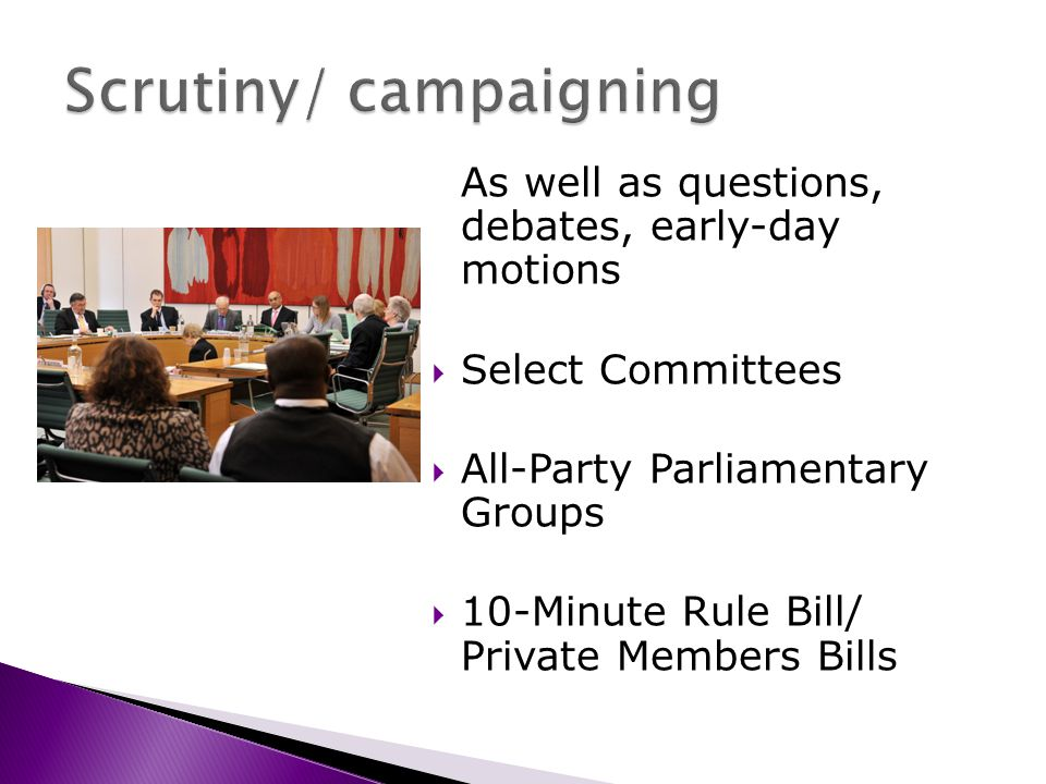 As well as questions, debates, early-day motions Select Committees All-Party Parliamentary Groups 10-Minute Rule Bill/ Private Members Bills
