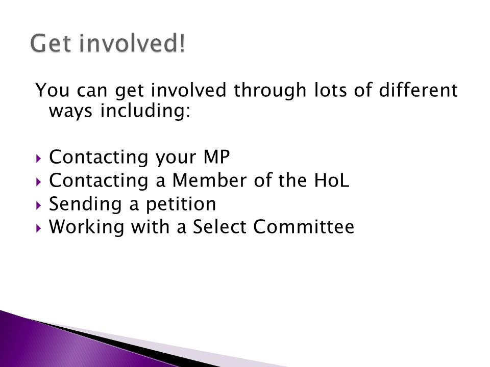You can get involved through lots of different ways including: Contacting your MP Contacting a Member of the HoL Sending a petition Working with a Select Committee
