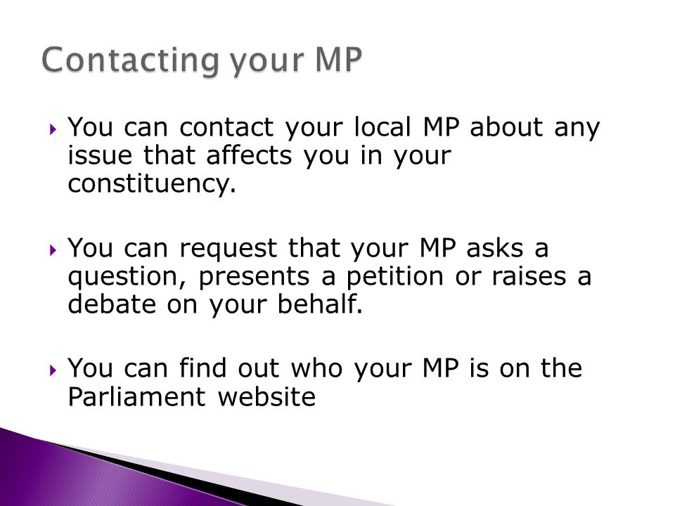 You can contact your local MP about any issue that affects you in your constituency.