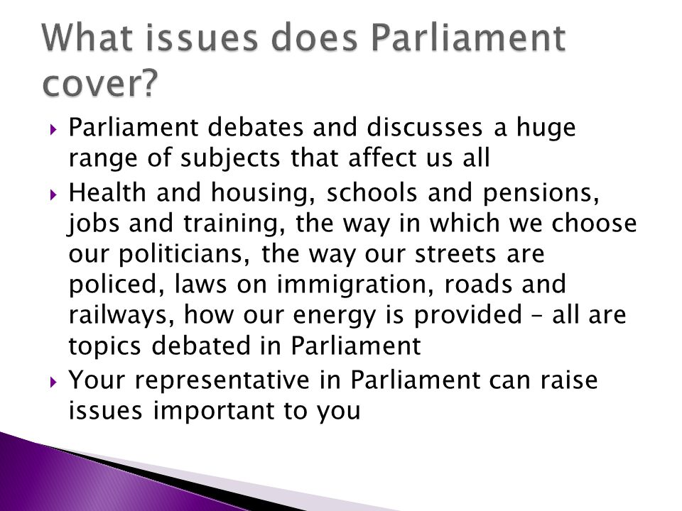 Parliament debates and discusses a huge range of subjects that affect us all Health and housing, schools and pensions, jobs and training, the way in which we choose our politicians, the way our streets are policed, laws on immigration, roads and railways, how our energy is provided – all are topics debated in Parliament Your representative in Parliament can raise issues important to you