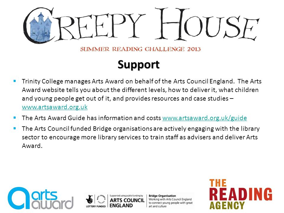Bridge Organisations A goal of Arts Council Englands mission, achieving great art for everyone, is to make sure that every child and young person has the opportunity to experience the richness of the arts and culture.