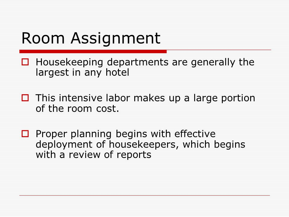 Room Assignment Housekeeping departments are generally the largest in any hotel This intensive labor makes up a large portion of the room cost.