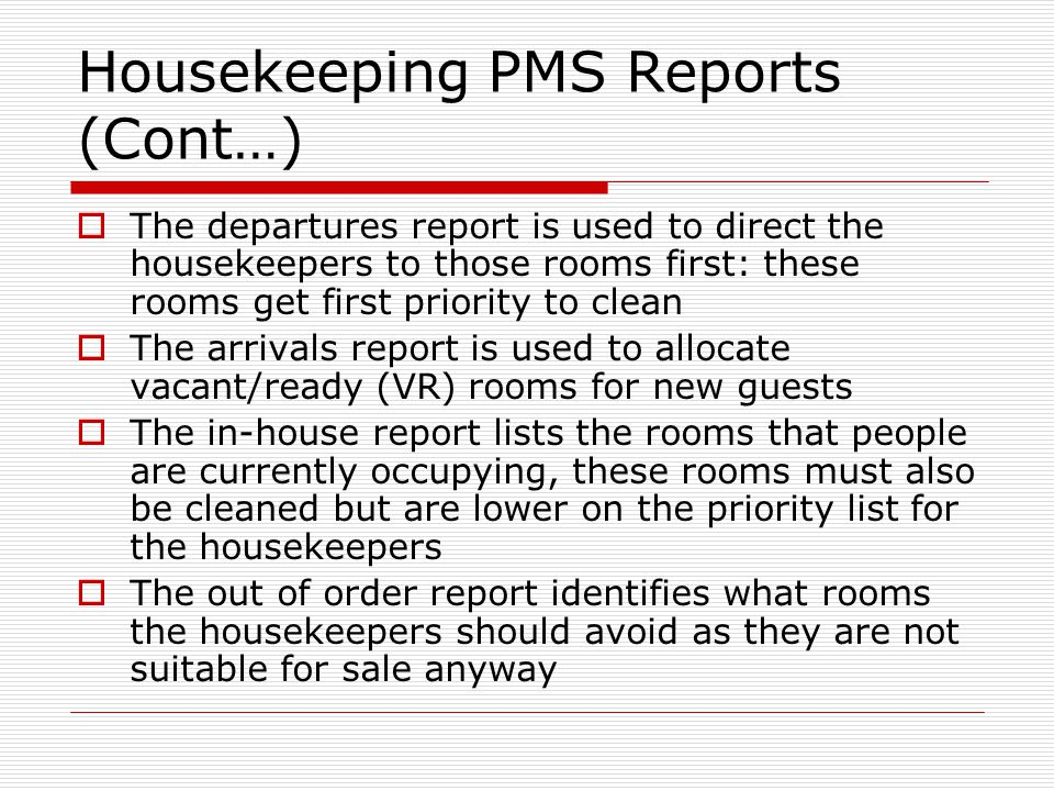Housekeeping PMS Reports (Cont…) The departures report is used to direct the housekeepers to those rooms first: these rooms get first priority to clean The arrivals report is used to allocate vacant/ready (VR) rooms for new guests The in-house report lists the rooms that people are currently occupying, these rooms must also be cleaned but are lower on the priority list for the housekeepers The out of order report identifies what rooms the housekeepers should avoid as they are not suitable for sale anyway