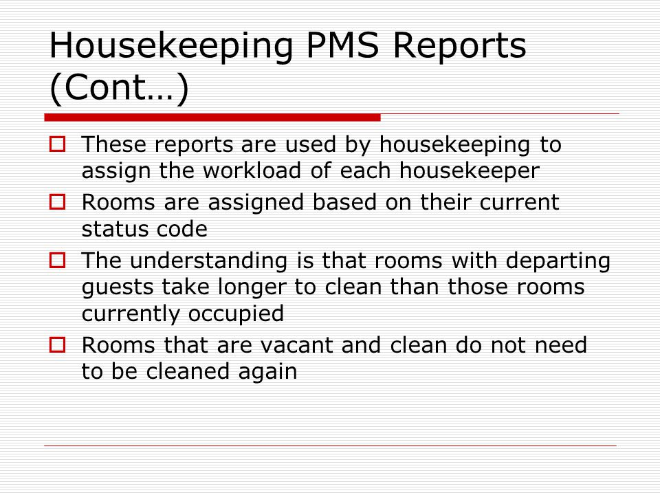 Housekeeping PMS Reports (Cont…) These reports are used by housekeeping to assign the workload of each housekeeper Rooms are assigned based on their current status code The understanding is that rooms with departing guests take longer to clean than those rooms currently occupied Rooms that are vacant and clean do not need to be cleaned again