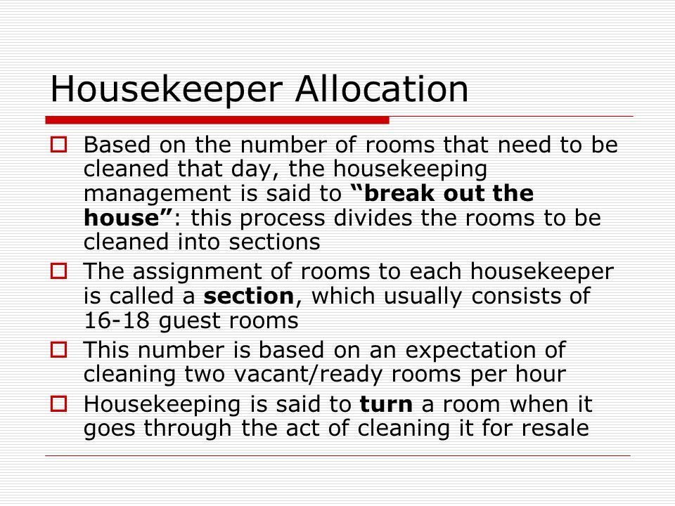 Housekeeper Allocation Based on the number of rooms that need to be cleaned that day, the housekeeping management is said to break out the house: this process divides the rooms to be cleaned into sections The assignment of rooms to each housekeeper is called a section, which usually consists of 16-18 guest rooms This number is based on an expectation of cleaning two vacant/ready rooms per hour Housekeeping is said to turn a room when it goes through the act of cleaning it for resale