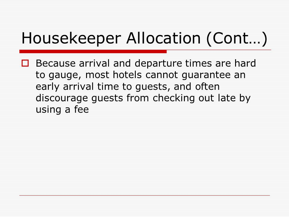 Housekeeper Allocation (Cont…) Because arrival and departure times are hard to gauge, most hotels cannot guarantee an early arrival time to guests, an
