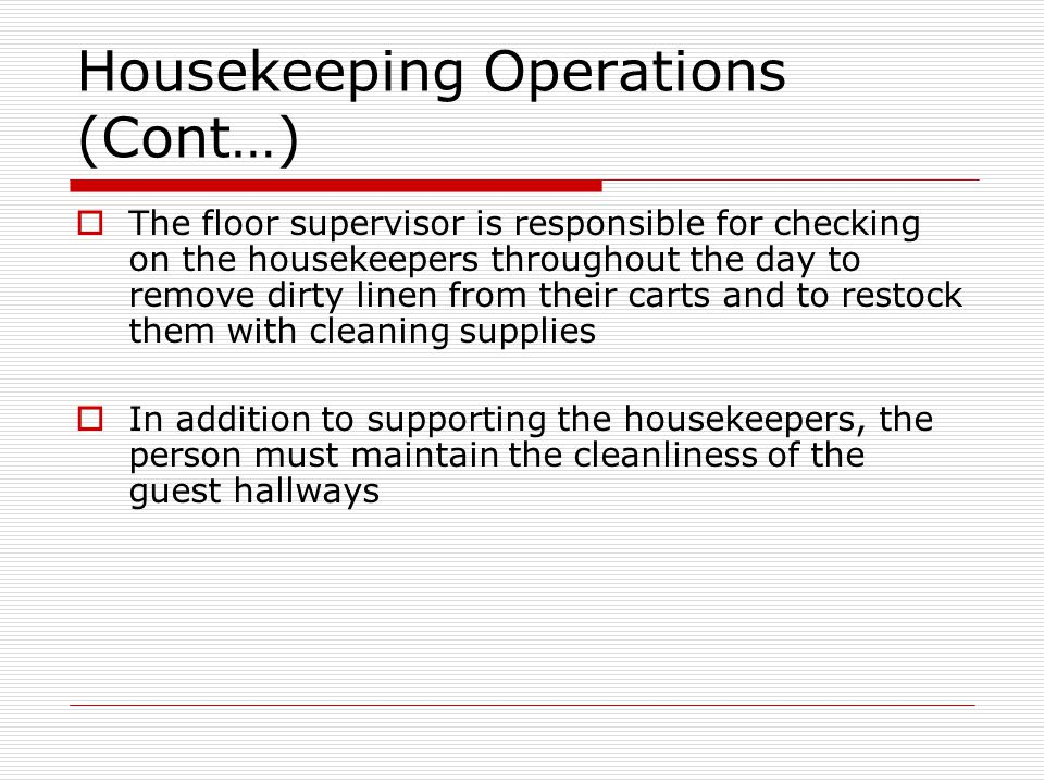 Housekeeping Operations (Cont…) The floor supervisor is responsible for checking on the housekeepers throughout the day to remove dirty linen from their carts and to restock them with cleaning supplies In addition to supporting the housekeepers, the person must maintain the cleanliness of the guest hallways