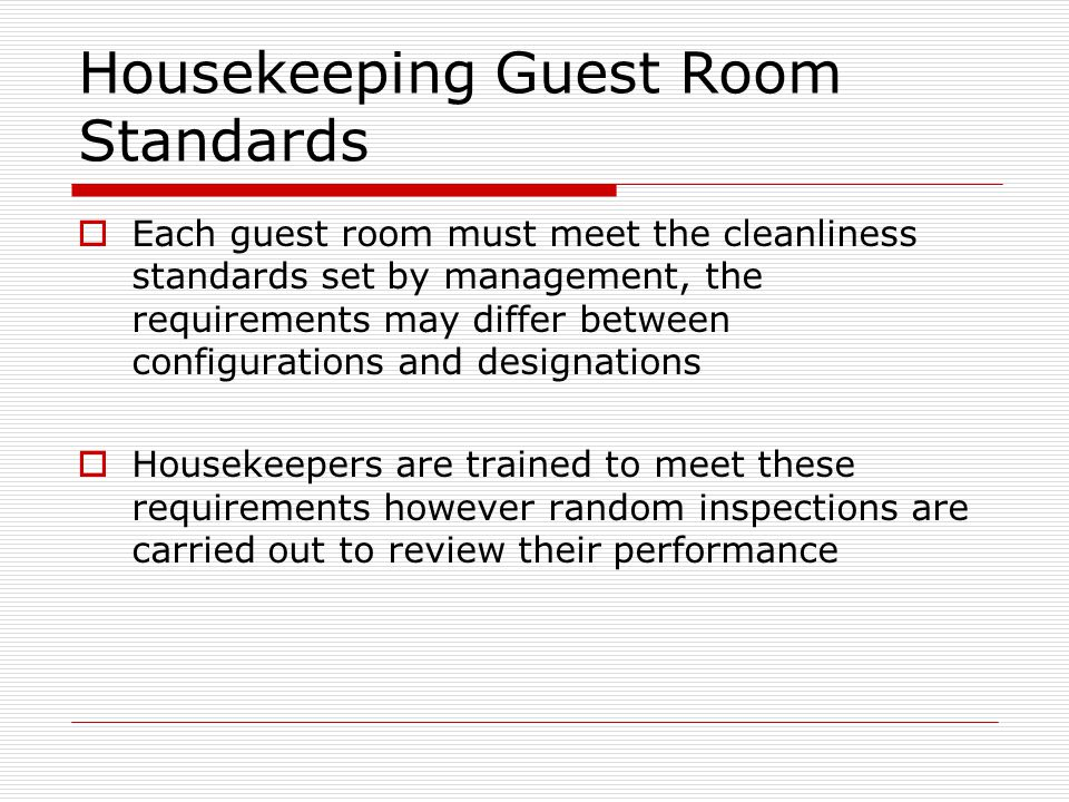 Housekeeping Guest Room Standards Each guest room must meet the cleanliness standards set by management, the requirements may differ between configurations and designations Housekeepers are trained to meet these requirements however random inspections are carried out to review their performance