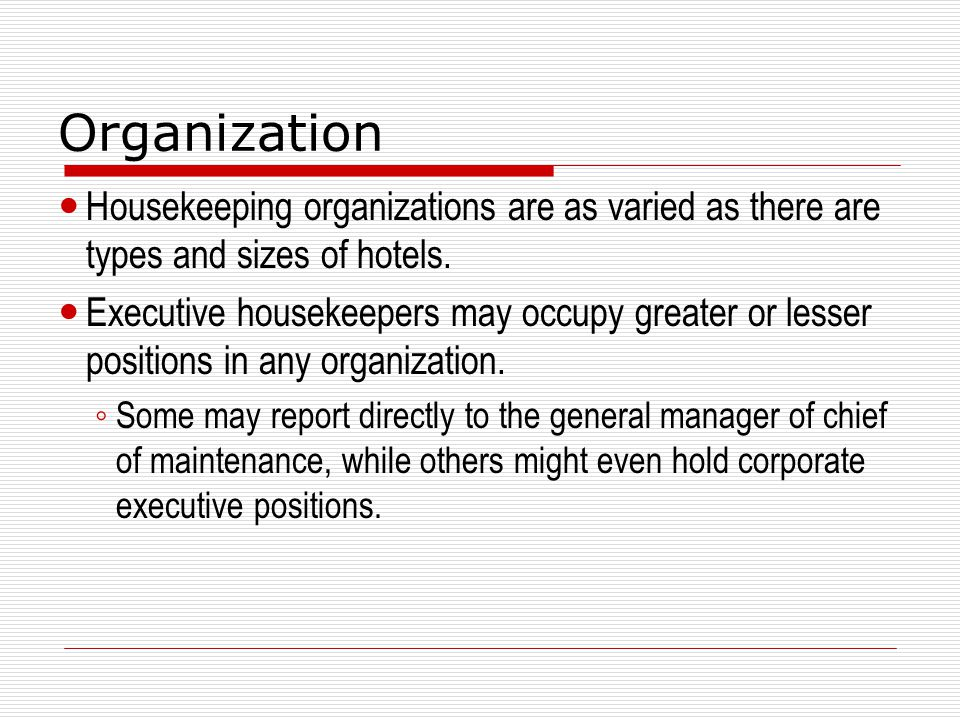 Organization Housekeeping organizations are as varied as there are types and sizes of hotels. Executive housekeepers may occupy greater or lesser posi