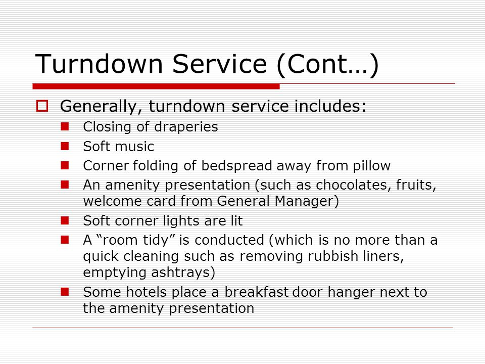 Turndown Service (Cont…) Generally, turndown service includes: Closing of draperies Soft music Corner folding of bedspread away from pillow An amenity presentation (such as chocolates, fruits, welcome card from General Manager) Soft corner lights are lit A room tidy is conducted (which is no more than a quick cleaning such as removing rubbish liners, emptying ashtrays) Some hotels place a breakfast door hanger next to the amenity presentation