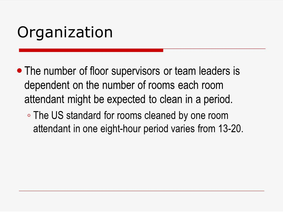 Organization The number of floor supervisors or team leaders is dependent on the number of rooms each room attendant might be expected to clean in a p