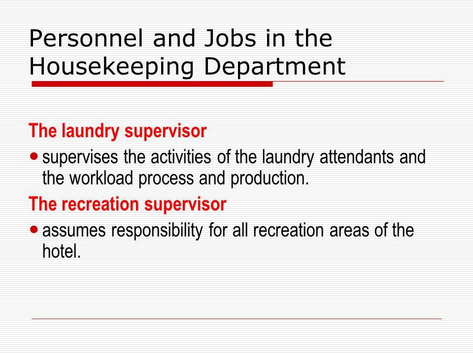Personnel and Jobs in the Housekeeping Department The laundry supervisor supervises the activities of the laundry attendants and the workload process and production.