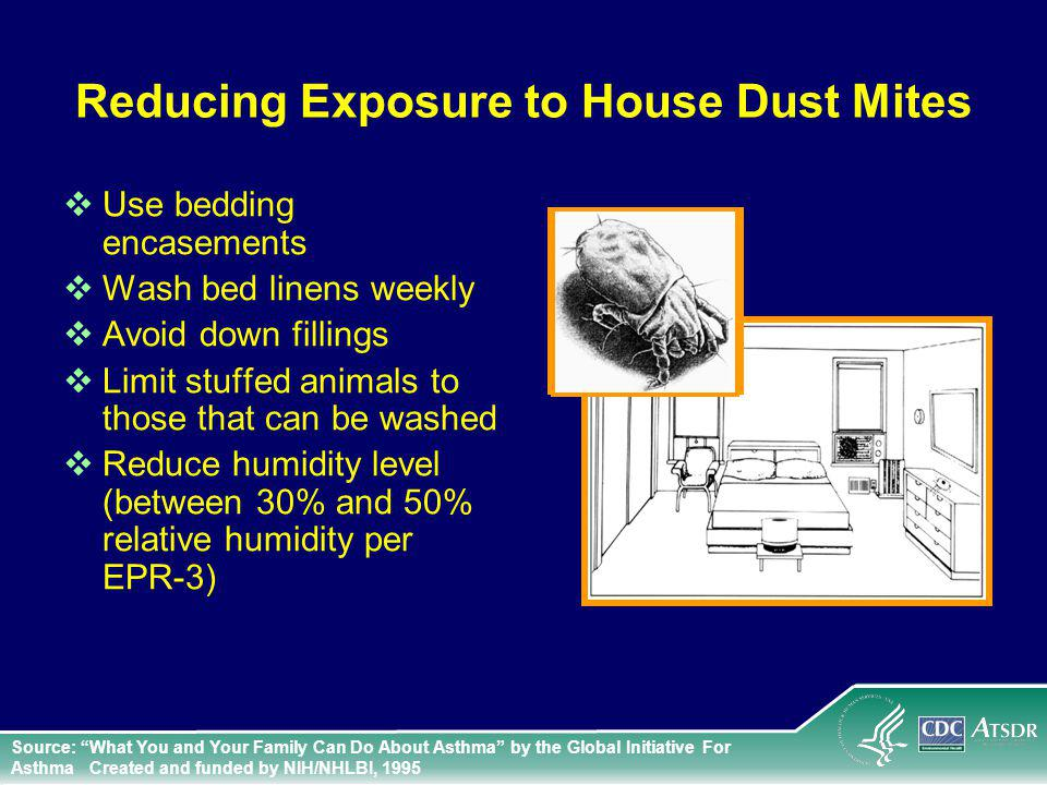 Reducing Exposure to House Dust Mites Use bedding encasements Wash bed linens weekly Avoid down fillings Limit stuffed animals to those that can be washed Reduce humidity level (between 30% and 50% relative humidity per EPR-3) Source: What You and Your Family Can Do About Asthma by the Global Initiative For Asthma Created and funded by NIH/NHLBI, 1995