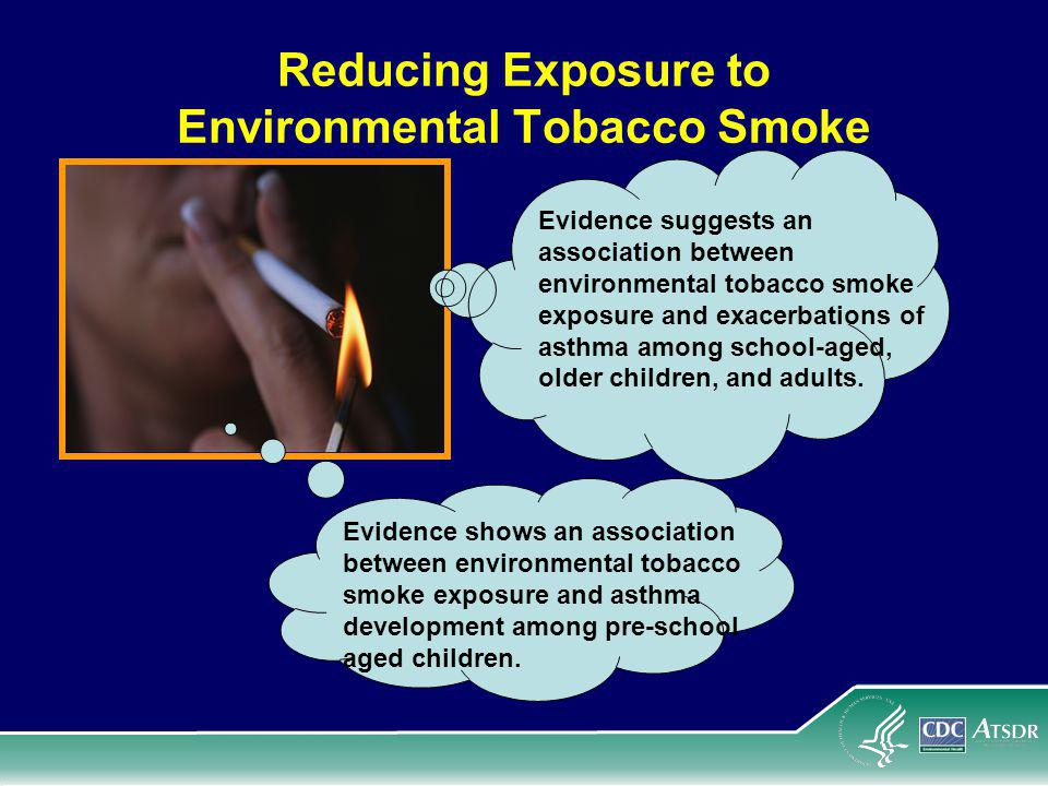 Reducing Exposure to Environmental Tobacco Smoke Evidence suggests an association between environmental tobacco smoke exposure and exacerbations of asthma among school-aged, older children, and adults.