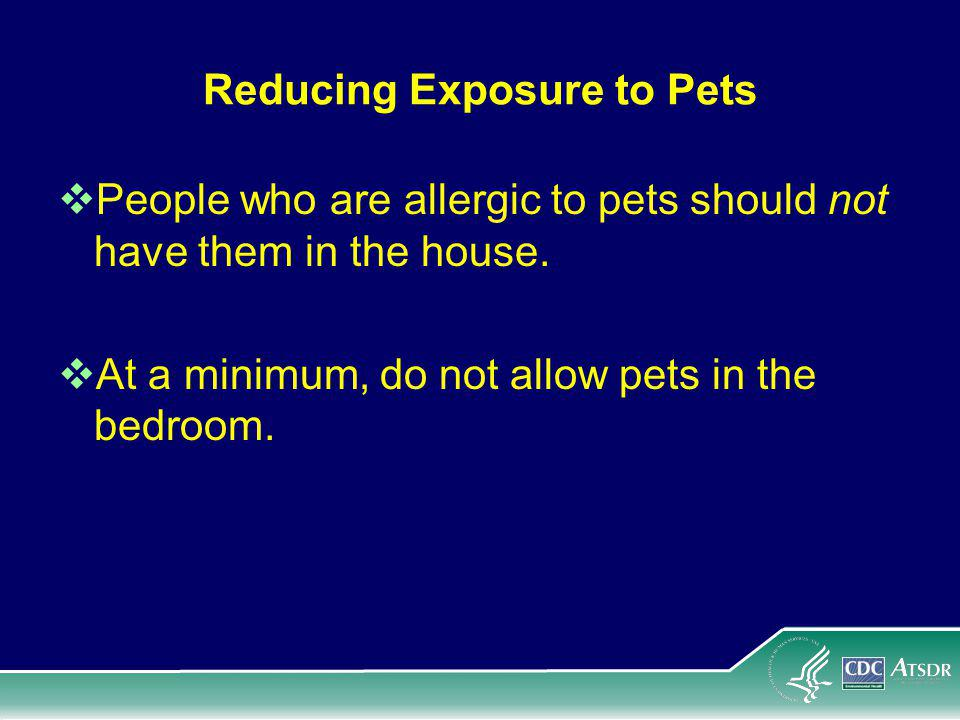 Reducing Exposure to Pets People who are allergic to pets should not have them in the house.
